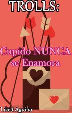 TROLLS-Cupido NUNCA se Enamora by LizettAguilar93