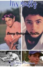 His Bully~Benny Rodriguez Fanfic by ErosArrows
