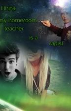 I think my Homeroom teacher is a Rapist by gabby_girl55