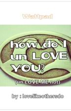 how do I unLOVE YOU?(unLOVE ME not) by lovelikeothersdo