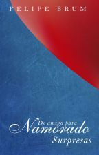 DE AMIGO PARA NAMORADO - Surpresas by BobbyEliot