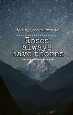 Roses Always Have Thorns [Completed] by Averyloves2write