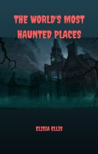 THE WORLD'S MOST HAUNTED PLACES by ElisiaEllis