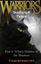 Warriors: Shattered Peace, Part 1- What's Hidden in the Shadows by Tigrisfang101