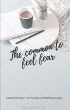 The common to feel fear.  H.S  by XXJustyles
