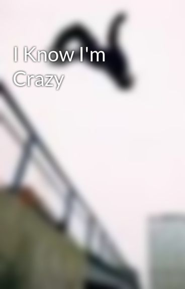 I Know I'm Crazy by TheDistressedWriter