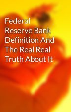 Federal Reserve Bank Definition And The Real Real Truth About It by ship56mel