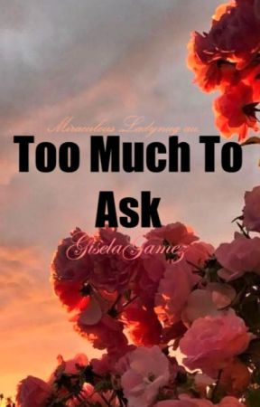 Too Much To Ask✔ by GiselaGamez