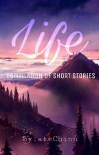 """Life"" COMPILATION OF SHORT STORIES by ateChinn"