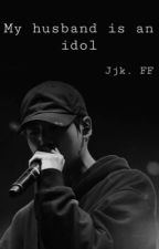 my husband is an idol||jjk ff|| by smolmochu
