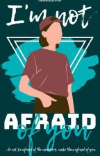I'm not afraid of you by onebooklover1