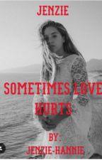 Sometimes Love Hurts (Jenzie) by Jenzie-Hannie
