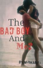 The Bad Boy And Me? by Muskaan13
