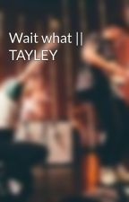Wait what || TAYLEY by parasmoresss