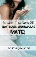im just the new girl not some werewolves Mate!!!! by booklovingreader108
