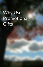 Why Use Promotional Gifts by elliegreg58