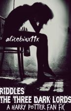 Riddles: the three dark lords (A Harry Potter Fanfic) by alicebinx11x
