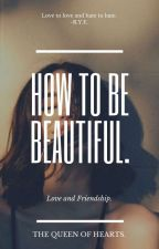 How To Be Beautiful. ✔ (EDITING) by thequeenofhearts_wp
