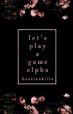 Let's Play A Game, Alpha by HessianKills
