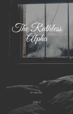 The Ruthless Alpha by AshZ2021