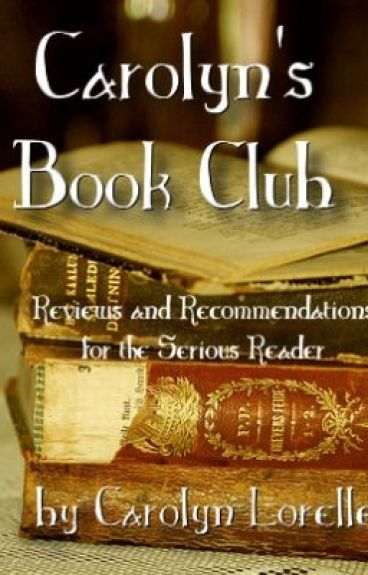 Carolyn's Book Club - Reviews and Recommendations for the Serious Reader by CarolynLorelle