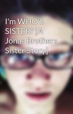 I'm WHO'S SISTER? [A Jonas Brothers Sister Story] by 50ShadesofAnna