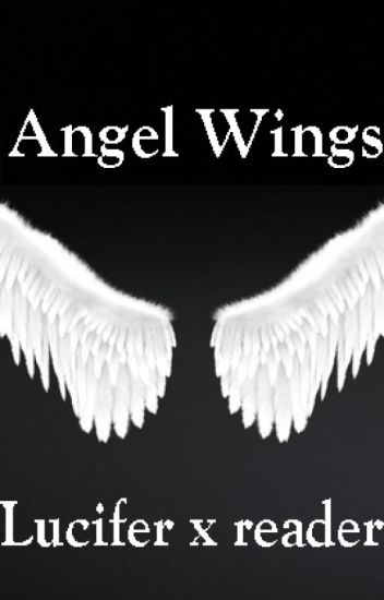 Angel Wings (Lucifer x reader) - _holy-water-needed_ - Wattpad