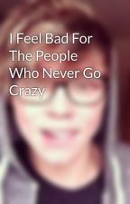 I Feel Bad For The People Who Never Go Crazy by Irwinlover14