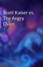 Scott Kaiser vs. The Angry Oven by BrennanHuggins