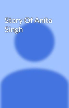 Story Of Anita Singh - Chapter 01 - Wattpad