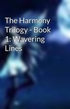 The Harmony Trilogy - Book 1: Wavering Lines by Darkmoonhorses