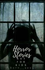 Horror Stories (NOT FOR KIDS)  by -Born__Sexy-