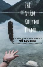 Phế Nhân Khuynh Thành ( Nhất Thụ Đa Công , Xuyên Không ) by Vulucnhi__