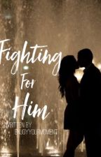 Fighting For Him(Under Major Editing) by Enjoyyourmoment