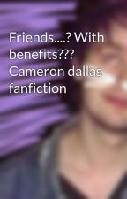 Friends....? With benefits??? Cameron dallas fanfiction by lolipop_421