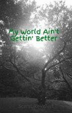 My World Ain't Gettin' Better by ScarsLikeVelvet