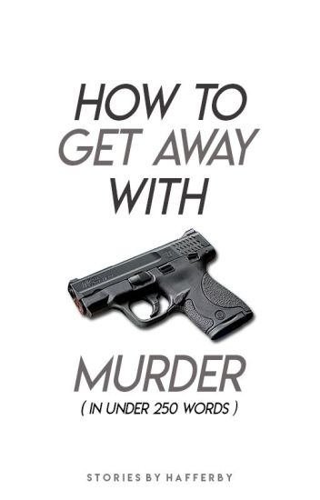 How To Get Away With Murder (In Under 250 Words)