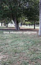 Una obsesión peligrosa.  by FatNSad