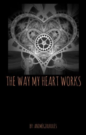 The Way My Heart Works by AnimeGirlRules