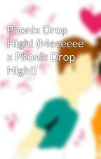 Phonix Drop High! (Meeeeee x Phonix Drop High!) by Here2LuvLife