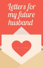 📝LETTERS FOR MY FUTURE HUSBAND 💕  by danfatima