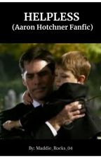 Helpless (Aaron Hotchner Fanfic) by Maddie_Rocks_04