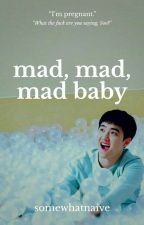 Mad, Mad, Mad Baby || mpreg by somewhatnaive