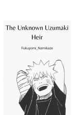 The unknown Uzumaki heir {Completed} (Edited)  by Fukuyomi_Namikaze