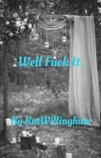 Well Fuck It by KatWillingham