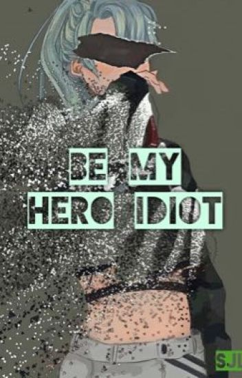 Be My Hero Idiot {Boku No Hero Academia FF}