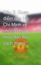 Câu 2: Quan điểm của Hồ Chí Minh về những chuẩn mực đạo đức cách mạng. by TongTuan