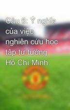 Câu 6: Ý nghĩa của việc nghiên cứu học tập tư tưởng Hồ Chí Minh. by TongTuan