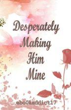 Desperately Making Him Mine by ebo0kaddict17