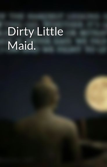 Dirty Little Maid. by DeliriousSchmuck